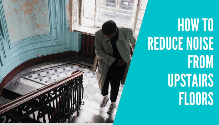 How To Reduce Noise From Upstairs Floors