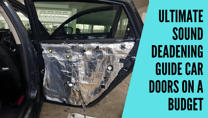 Ultimate Sound Deadening Guide Car Doors On A Budget